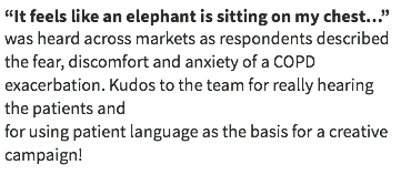 """It feels like an elephant is sitting on my chest…"" was heard across markets as respondents described the fear, discomfort and anxiety of a COPD exacerbation. Kudos to the team for really hearing the patients and for using patient language as the basis for a creative campaign!"